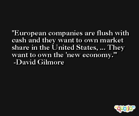 European companies are flush with cash and they want to own market share in the United States, ... They want to own the 'new economy.' -David Gilmore
