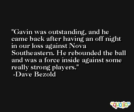 Gavin was outstanding, and he came back after having an off night in our loss against Nova Southeastern. He rebounded the ball and was a force inside against some really strong players. -Dave Bezold