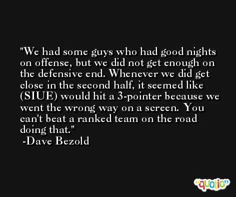 We had some guys who had good nights on offense, but we did not get enough on the defensive end. Whenever we did get close in the second half, it seemed like (SIUE) would hit a 3-pointer because we went the wrong way on a screen. You can't beat a ranked team on the road doing that. -Dave Bezold