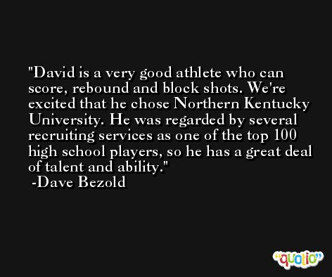 David is a very good athlete who can score, rebound and block shots. We're excited that he chose Northern Kentucky University. He was regarded by several recruiting services as one of the top 100 high school players, so he has a great deal of talent and ability. -Dave Bezold