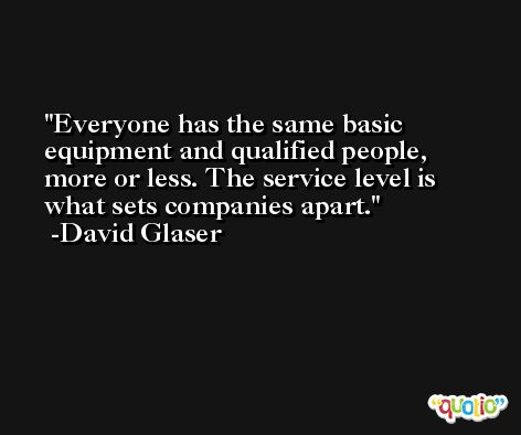 Everyone has the same basic equipment and qualified people, more or less. The service level is what sets companies apart. -David Glaser