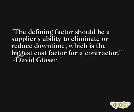 The defining factor should be a supplier's ability to eliminate or reduce downtime, which is the biggest cost factor for a contractor. -David Glaser