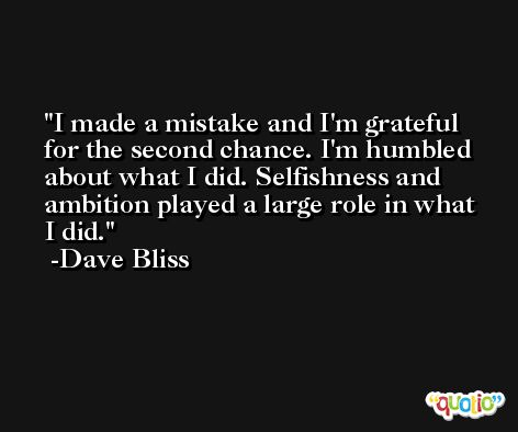 I made a mistake and I'm grateful for the second chance. I'm humbled about what I did. Selfishness and ambition played a large role in what I did. -Dave Bliss