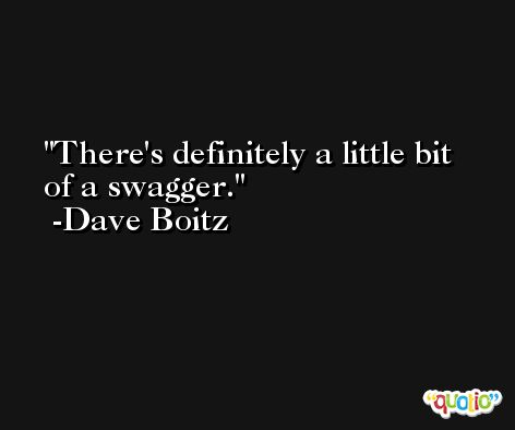 There's definitely a little bit of a swagger. -Dave Boitz
