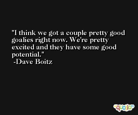 I think we got a couple pretty good goalies right now. We're pretty excited and they have some good potential. -Dave Boitz