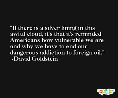 If there is a silver lining in this awful cloud, it's that it's reminded Americans how vulnerable we are and why we have to end our dangerous addiction to foreign oil. -David Goldstein