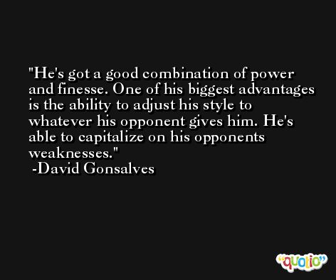 He's got a good combination of power and finesse. One of his biggest advantages is the ability to adjust his style to whatever his opponent gives him. He's able to capitalize on his opponents weaknesses. -David Gonsalves