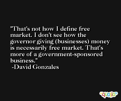 That's not how I define free market. I don't see how the governor giving (businesses) money is necessarily free market. That's more of a government-sponsored business. -David Gonzales