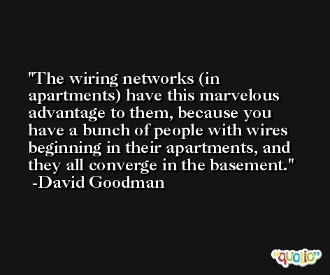 The wiring networks (in apartments) have this marvelous advantage to them, because you have a bunch of people with wires beginning in their apartments, and they all converge in the basement. -David Goodman