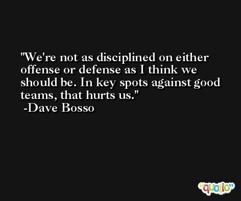 We're not as disciplined on either offense or defense as I think we should be. In key spots against good teams, that hurts us. -Dave Bosso