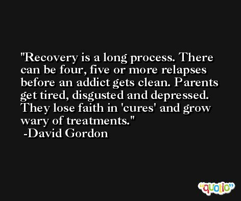 Recovery is a long process. There can be four, five or more relapses before an addict gets clean. Parents get tired, disgusted and depressed. They lose faith in 'cures' and grow wary of treatments. -David Gordon