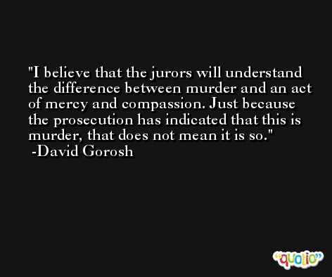 I believe that the jurors will understand the difference between murder and an act of mercy and compassion. Just because the prosecution has indicated that this is murder, that does not mean it is so. -David Gorosh