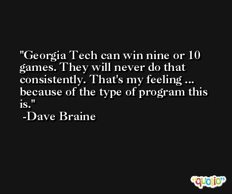 Georgia Tech can win nine or 10 games. They will never do that consistently. That's my feeling ... because of the type of program this is. -Dave Braine