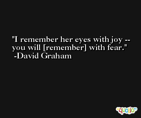 I remember her eyes with joy -- you will [remember] with fear. -David Graham