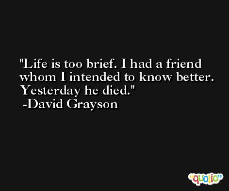 Life is too brief. I had a friend whom I intended to know better. Yesterday he died. -David Grayson