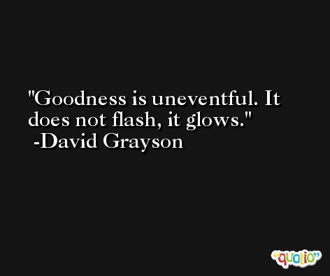 Goodness is uneventful. It does not flash, it glows. -David Grayson