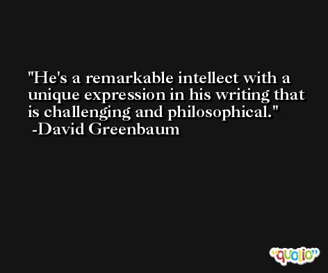 He's a remarkable intellect with a unique expression in his writing that is challenging and philosophical. -David Greenbaum
