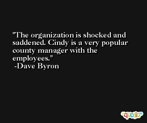 The organization is shocked and saddened. Cindy is a very popular county manager with the employees. -Dave Byron