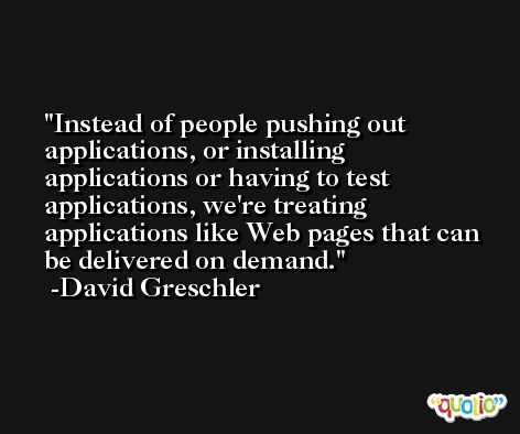 Instead of people pushing out applications, or installing applications or having to test applications, we're treating applications like Web pages that can be delivered on demand. -David Greschler