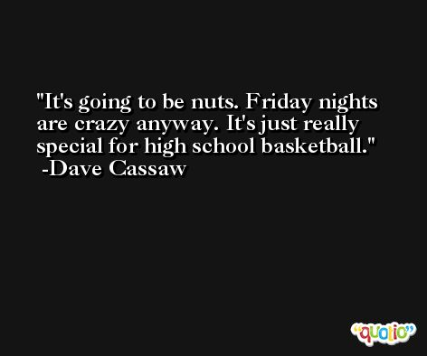It's going to be nuts. Friday nights are crazy anyway. It's just really special for high school basketball. -Dave Cassaw