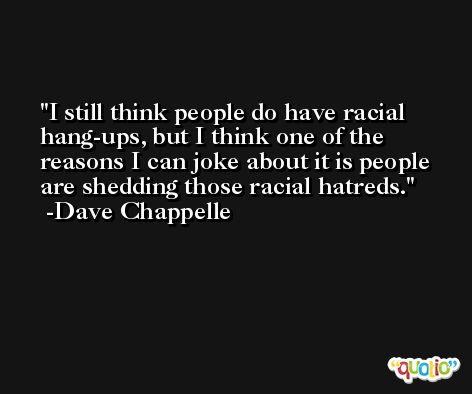 I still think people do have racial hang-ups, but I think one of the reasons I can joke about it is people are shedding those racial hatreds. -Dave Chappelle