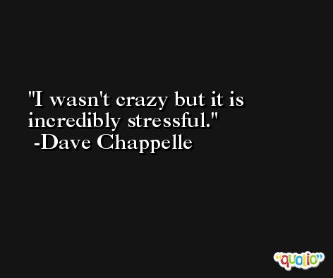 I wasn't crazy but it is incredibly stressful. -Dave Chappelle