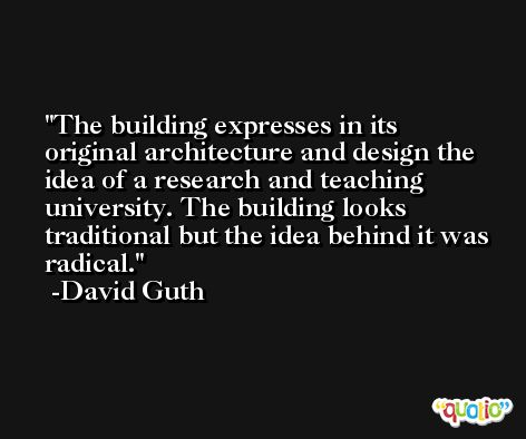 The building expresses in its original architecture and design the idea of a research and teaching university. The building looks traditional but the idea behind it was radical. -David Guth