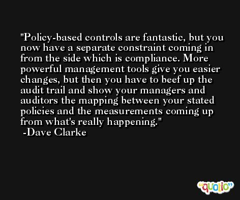 Policy-based controls are fantastic, but you now have a separate constraint coming in from the side which is compliance. More powerful management tools give you easier changes, but then you have to beef up the audit trail and show your managers and auditors the mapping between your stated policies and the measurements coming up from what's really happening. -Dave Clarke