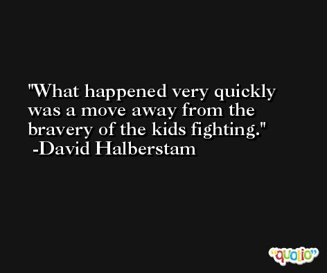 What happened very quickly was a move away from the bravery of the kids fighting. -David Halberstam