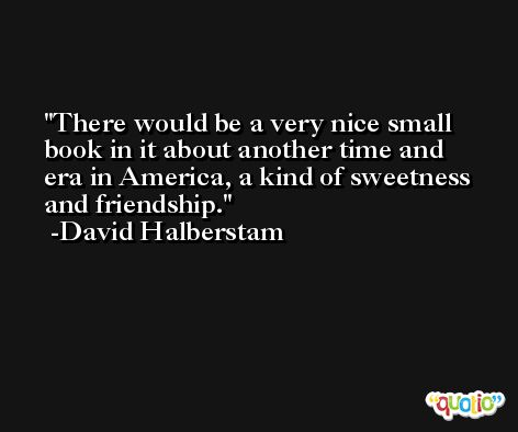 There would be a very nice small book in it about another time and era in America, a kind of sweetness and friendship. -David Halberstam
