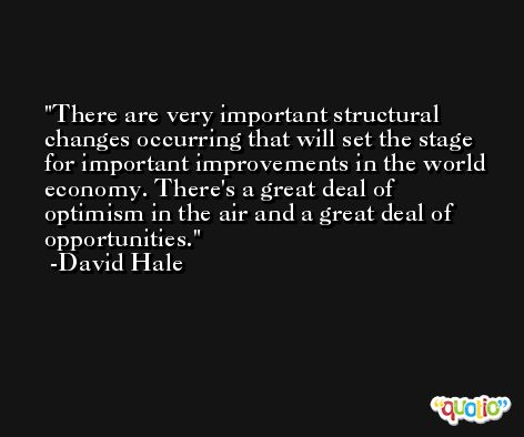 There are very important structural changes occurring that will set the stage for important improvements in the world economy. There's a great deal of optimism in the air and a great deal of opportunities. -David Hale