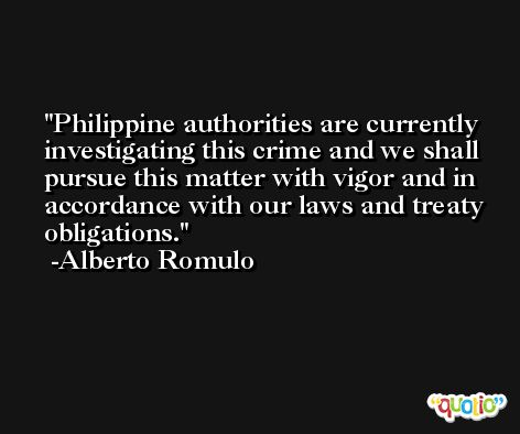 Philippine authorities are currently investigating this crime and we shall pursue this matter with vigor and in accordance with our laws and treaty obligations. -Alberto Romulo