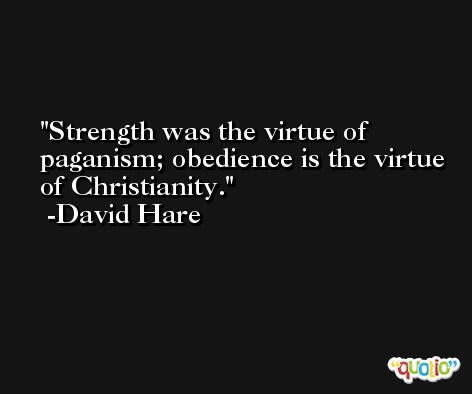 Strength was the virtue of paganism; obedience is the virtue of Christianity. -David Hare