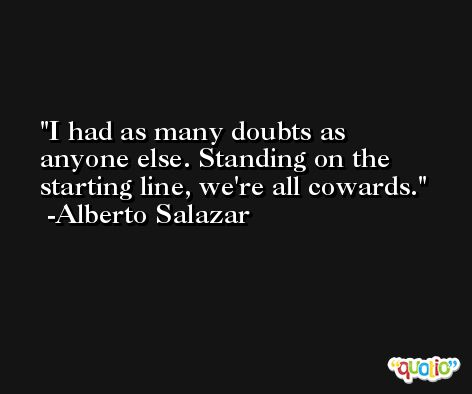 I had as many doubts as anyone else. Standing on the starting line, we're all cowards. -Alberto Salazar