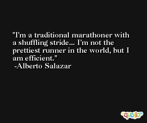 I'm a traditional marathoner with a shuffling stride... I'm not the prettiest runner in the world, but I am efficient. -Alberto Salazar