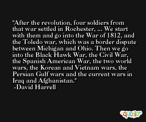 After the revolution, four soldiers from that war settled in Rochester, ... We start with them and go into the War of 1812, and the Toledo war, which was a border dispute between Michigan and Ohio. Then we go into the Black Hawk War, the Civil War, the Spanish American War, the two world wars, the Korean and Vietnam wars, the Persian Gulf wars and the current wars in Iraq and Afghanistan. -David Harrell