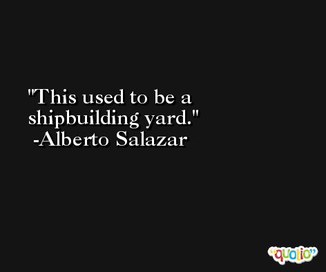 This used to be a shipbuilding yard. -Alberto Salazar