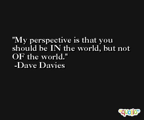My perspective is that you should be IN the world, but not OF the world. -Dave Davies