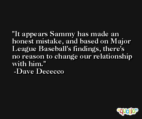 It appears Sammy has made an honest mistake, and based on Major League Baseball's findings, there's no reason to change our relationship with him. -Dave Dececco
