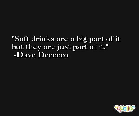 Soft drinks are a big part of it but they are just part of it. -Dave Dececco