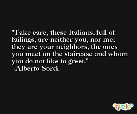 Take care, these Italians, full of failings, are neither you, nor me; they are your neighbors, the ones you meet on the staircase and whom you do not like to greet. -Alberto Sordi