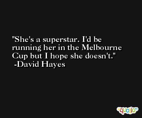 She's a superstar. I'd be running her in the Melbourne Cup but I hope she doesn't. -David Hayes