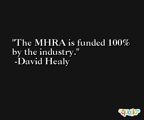The MHRA is funded 100% by the industry. -David Healy