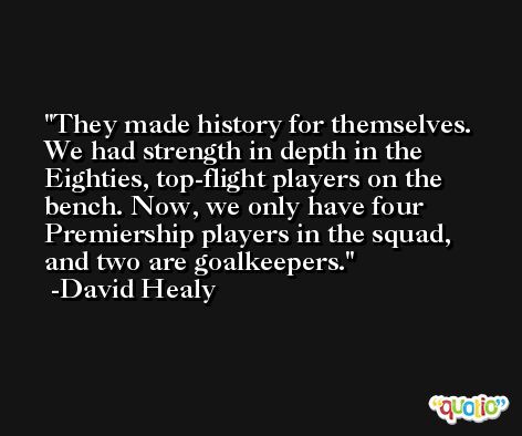 They made history for themselves. We had strength in depth in the Eighties, top-flight players on the bench. Now, we only have four Premiership players in the squad, and two are goalkeepers. -David Healy