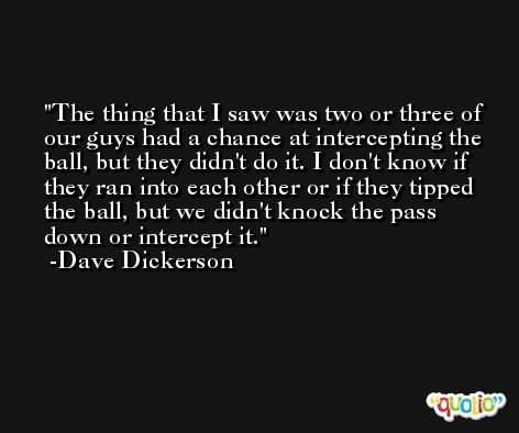 The thing that I saw was two or three of our guys had a chance at intercepting the ball, but they didn't do it. I don't know if they ran into each other or if they tipped the ball, but we didn't knock the pass down or intercept it. -Dave Dickerson