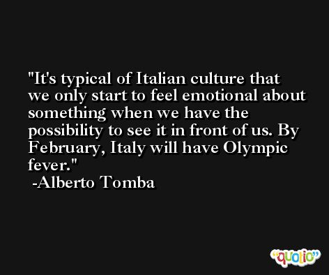 It's typical of Italian culture that we only start to feel emotional about something when we have the possibility to see it in front of us. By February, Italy will have Olympic fever. -Alberto Tomba
