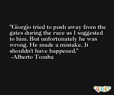 Giorgio tried to push away from the gates during the race as I suggested to him. But unfortunately he was wrong. He made a mistake. It shouldn't have happened. -Alberto Tomba