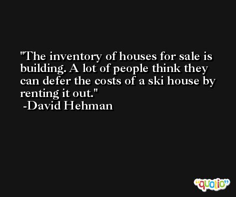 The inventory of houses for sale is building. A lot of people think they can defer the costs of a ski house by renting it out. -David Hehman