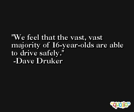 We feel that the vast, vast majority of 16-year-olds are able to drive safely. -Dave Druker