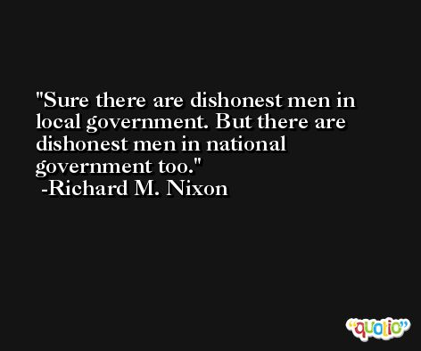 Sure there are dishonest men in local government. But there are dishonest men in national government too. -Richard M. Nixon